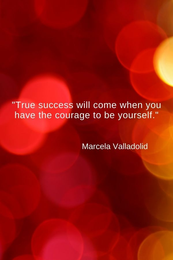 """""""True success will come when you have the courage to be yourself.""""  Marcela Valladolid"""
