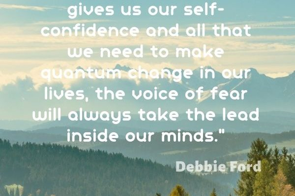 Unfortunately, unless we're focused on building up our courage, which gives us our self-confidence and all that we need to make quantum change in our lives
