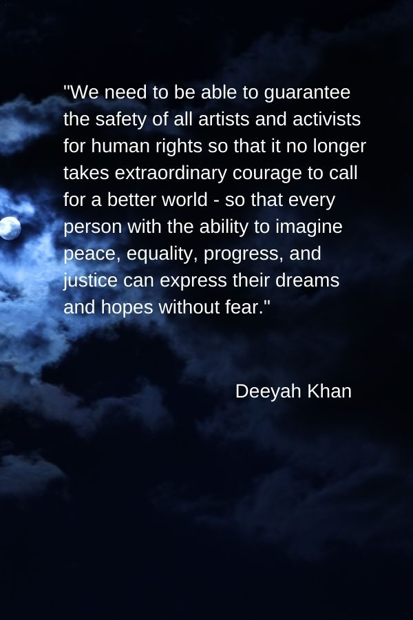 """""""We need to be able to guarantee the safety of all artists and activists for human rights so that it no longer takes extraordinary courage to call for a better world - so that every person with the ability to imagine peace, equality, progress, and justice can express their dreams and hopes without fear.""""  Deeyah Khan"""