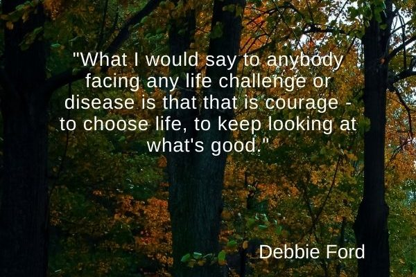 What I would say to anybody facing any life challenge or disease is that that is courage – to choose life