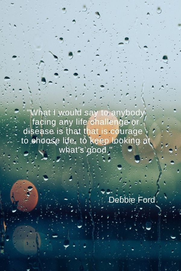 """What I would say to anybody facing any life challenge or disease is that that is courage - to choose life, to keep looking at what's good.""  Debbie Ford"