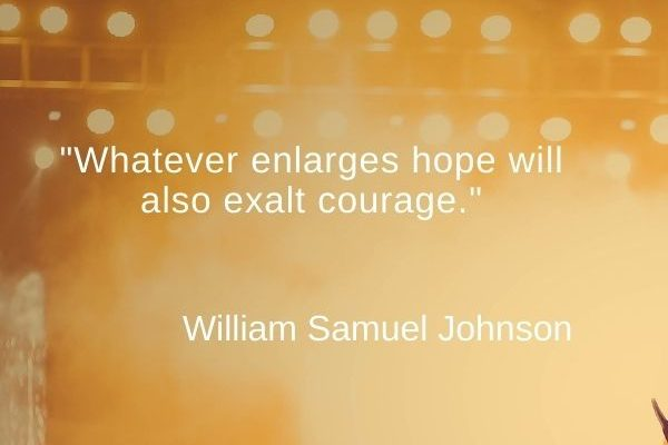 Whatever enlarges hope will also exalt courage
