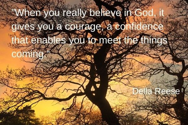 When you really believe in God, it gives you a courage, a confidence that enables you to meet the things coming