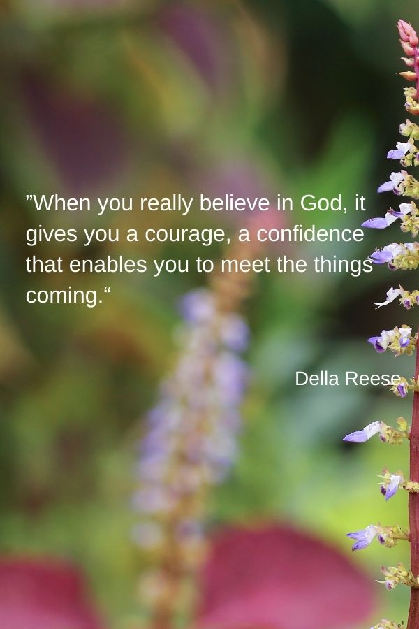 """When you really believe in God, it gives you a courage, a confidence that enables you to meet the things coming.""  Della Reese"