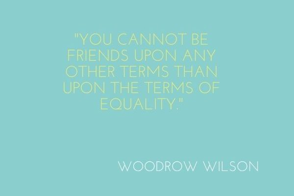 You cannot be friends upon any other terms than upon the terms of equality
