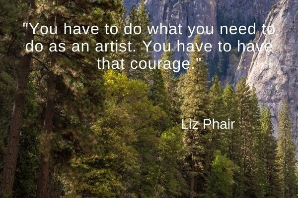 You have to do what you need to do as an artist. You have to have that courage