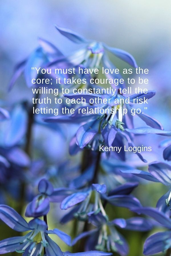 """""""You must have love as the core; it takes courage to be willing to constantly tell the truth to each other and risk letting the relationship go.""""  Kenny Loggins"""