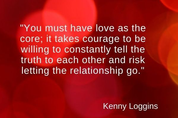 You must have love as the core; it takes courage to be willing to constantly tell the truth to each other and risk letting the relationship go
