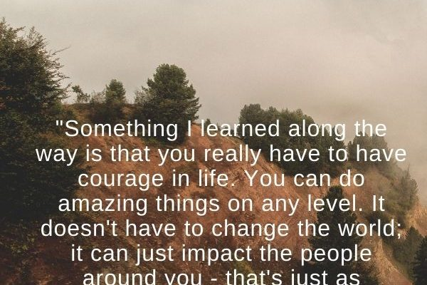 Something I learned along the way is that you really have to have courage in life