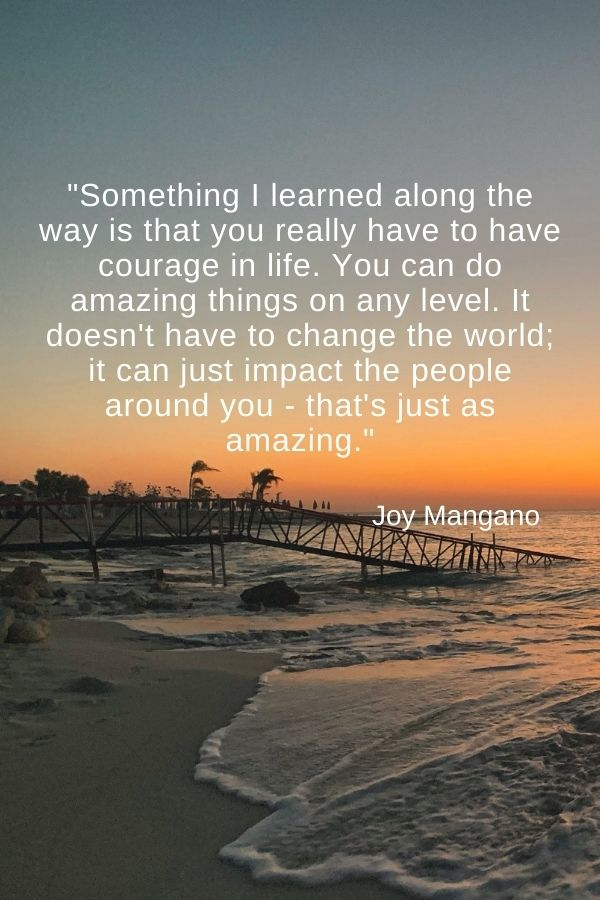 """Something I learned along the way is that you really have to have courage in life. You can do amazing things on any level. It doesn't have to change the world; it can just impact the people around you - that's just as amazing.""  Joy Mangano"