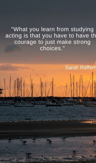 What you learn from studying acting is that you have to have the courage to just make strong choices