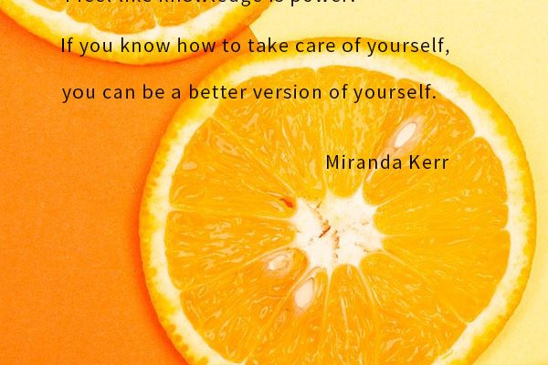 I feel like knowledge is power: If you know how to take care of yourself, you can be a better version of yourself.