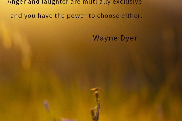 It is impossible for you to be angry and laugh at the same time. Anger and laughter are mutually exclusive and you have the power to choose either.