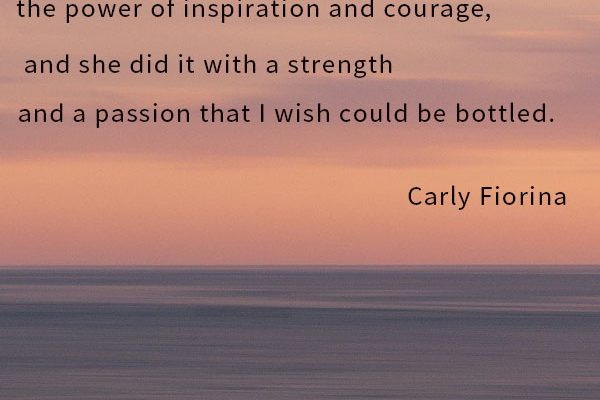 My mother taught me about the power of inspiration and courage, and she did it with a strength and a passion that I wish could be bottled.