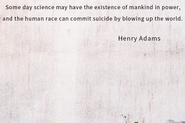 Some day science may have the existence of mankind in power, and the human race can commit suicide by blowing up the world.