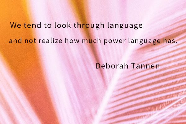 We tend to look through language and not realize how much power language has.